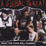 Global Threat - What the Fuck Will Change